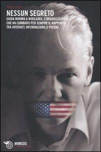 Nessun segreto. Guida minima a Wikileaks, l'organizzazione che ha cambiato per sempre il rapporto tra Internet, informazione e potere