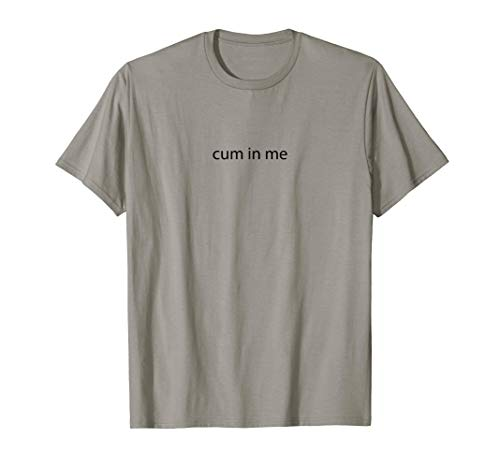 CUM IN ME - Very Naughty - Adult Sex Gift | Graphic T-Shirt