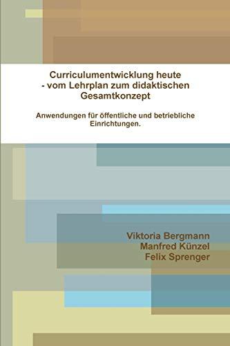Curriculumentwicklung heute-Vom Lehrplan zum didaktischen Gesamtkonzept Anwendungen für öffentliche und betriebliche Einrichtungen (German Edition)