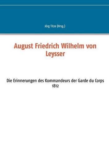 August Friedrich Wilhelm von Leysser: Die Erinnerungen des Kommandeurs der Garde du Corps 1812 (Beiträge zur sächsischen Militärgeschichte zwischen 1793 und 1815) (2016-07-12)