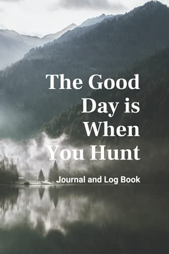 The Good Day is When you hunt journal and log book: Journal for Hunters,Track and Record Hunts,log book,notebook for hunters,journal to hunt,log book for hunt,