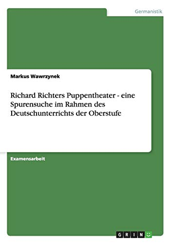 Richard Richters Puppentheater - eine Spurensuche im Rahmen des Deutschunterrichts der Oberstufe