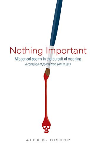 Nothing Important: Allegorical Poems in the Pursuit of Meaning (a collection of poems from 2017 to 2019) (English Edition)
