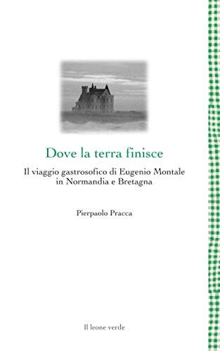 Dove la terra finisce: Il viaggio gastrosofico di Eugenio Montale in Normandia e Bretagna