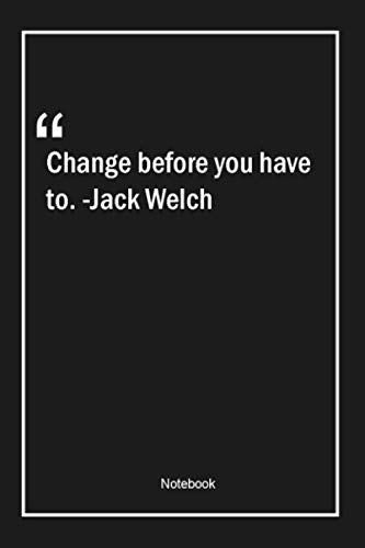 Change before you have to. -Jack Welch: Lined Gift Notebook With Unique Touch | Journal | Lined Premium 120 Pages |change Quotes|