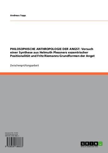 PHILOSOPHISCHE ANTHROPOLOGIE DER ANGST: Versuch einer Synthese aus Helmuth Plessners exzentrischer Positionalität und Fritz Riemanns Grundformen der Angst