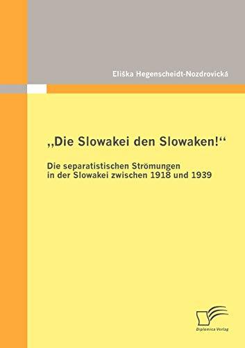 'Die Slowakei den Slowaken!'' Die separatistischen Strömungen in der Slowakei zwischen 1918 und 1939