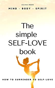 How To Surrender To Self-Love 11:11: (The Simple Self-love Book) Healthy Energy & Self-care Habits (Mind - Body - Spirit: Positive Energy & Self-care Habits Book 1) by [Silvia Moon]