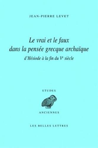 Le Vrai Et Le Faux Dans La Pensee Grecque Archaique d'Hesiode a la Fin Du Ve Siecle