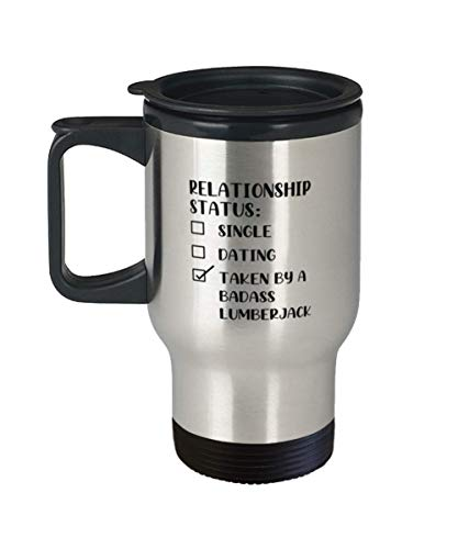 Lumberjac Unique Tumbler Travel Coffee Mug Ideas for Birthday or Christmas. Relationship Status - Single - Dating - Taken by a badass Lumberjac