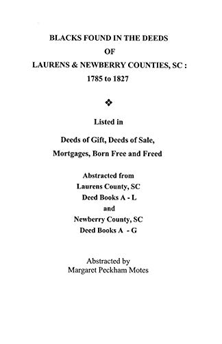 Blacks Found in the Deeds of Laurens & Newberry Counties, Sc: 1785-1827: Listed in Deeds of Gift, Deeds of Sale, Mortgages Born Free and Freed, ... Deed Books A-L and Newberry County, Sc Deed