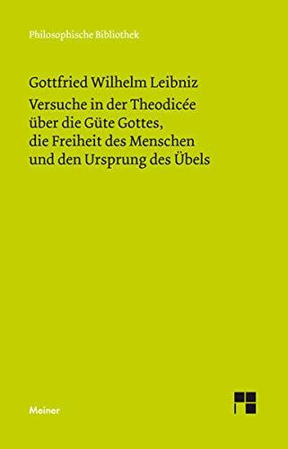 Philosophische Werke / Versuche in der Theodicée über die Güte Gottes, die Freiheit des Menschen und den Ursprung des Übels: (Philosophische Werke Band 4) (Philosophische Bibliothek)