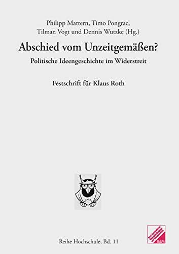Abschied vom Unzeitgemäßen?: Politische Ideengeschichte im Widerstreit. Festschrift für Klaus Roth