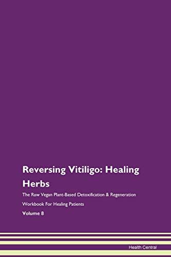 Reversing Vitiligo: Healing Herbs The Raw Vegan Plant-Based Detoxification & Regeneration Workbook for Healing Patients. Volume 8