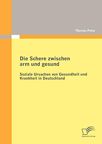 Die Schere zwischen arm und gesund: Soziale Ursachen von Gesundheit und Krankheit in Deutschland