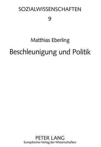 Beschleunigung und Politik: Zur Wirkung steigender Geschwindigkeiten des ökonomischen, technischen und gesellschaftlichen Wandels auf den ... Staat (Sozialwissenschaften, Band 9)