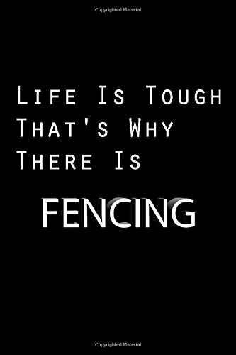 Life Is Tough Thats Why There Is Fencing Fencing Lover Journal Great Christmas Birthday Gift Idea For Fencing Fan Fencing Theme Notebook