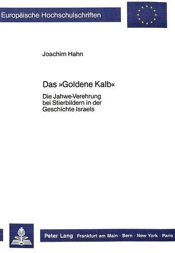 Das «Goldene Kalb»: Die Jahwe-Verehrung bei Stierbildern in der Geschichte Israels (Europäische Hochschulschriften / European University Studies / ... 23: Theology / Série 23: Théologie, Band 154)