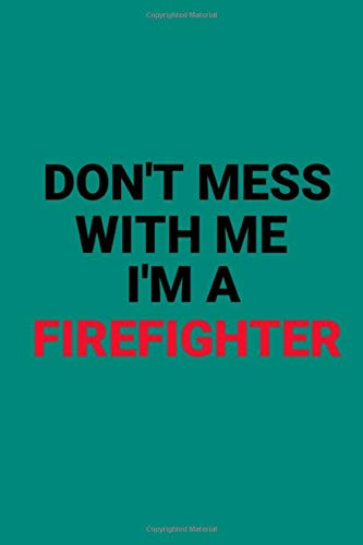 firefighter gift-don't mess with me I'm a firefighter: firefighter gift notebook for firefighter:notebook/journal gift ( 6*9 -120 blank pages)