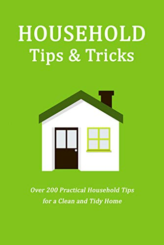 Household Tips & Tricks: Over 200 Practical Household Tips for a Clean and Tidy Home: Household Hacks (English Edition)