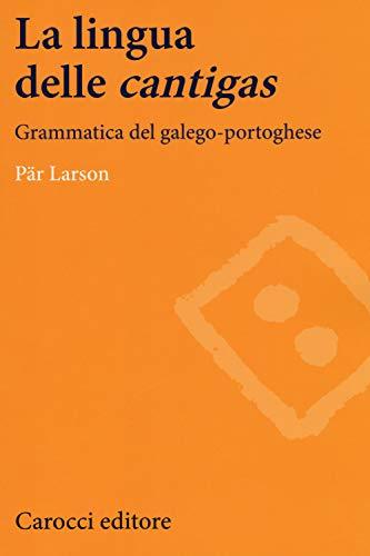 La lingua delle «cantigas». Grammatica del galego-portoghese