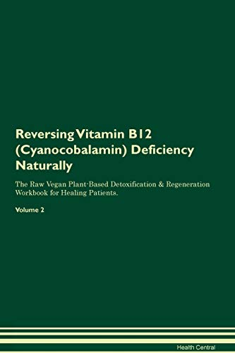 Reversing Vitamin B12 (Cyanocobalamin) Deficiency Naturally The Raw Vegan Plant-Based Detoxification & Regeneration Workbook for Healing Patients. Volume 2