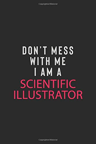 DON' T MESS WITH ME I AM A SCIENTIFIC ILLUSTRATOR: Motivational Career quote blank lined Notebook Journal 6x9 matte finish
