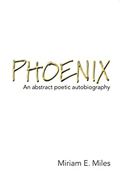 Phoenix: An abstract poetic autobiography by [Miriam E. Miles]