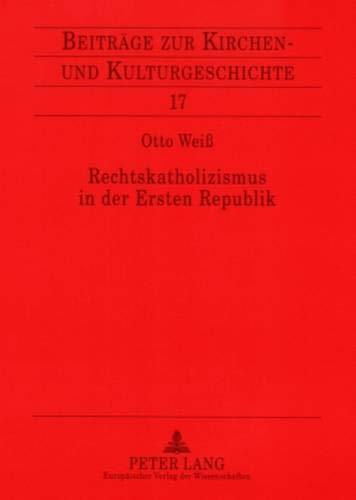 Rechtskatholizismus in der Ersten Republik: Zur Ideenwelt der österreichischen Kulturkatholiken 1918-1934 (Beiträge zur Kirchen- und Kulturgeschichte, Band 17)