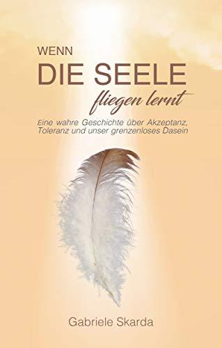 Wenn die Seele fliegen lernt: Eine wahre Geschichte über Akzeptanz, Toleranz und unser grenzenloses Dasein