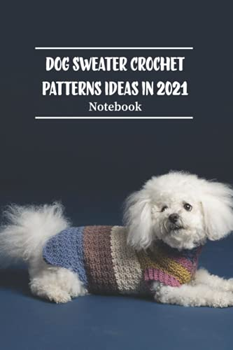 Dog Sweater Crochet Patterns Ideas in 2021 Notebook: Notebook Journal  Diary/ Lined - Size 6x9 Inches 100 Pages