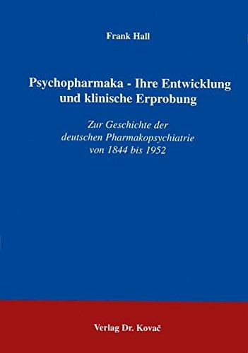 Psychopharmaka - Ihre Entwicklung und klinische Erprobung . Zur Geschichte der deutschen Pharmakopsychiatrie von 1844 bis 1952