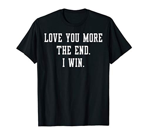 Valentine's Day Funny Gift - I Love You More The End I Win T-Shirt