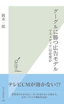 [岡本 一郎]のグーグルに勝つ広告モデル~マスメディアは必要か~ (光文社新書)