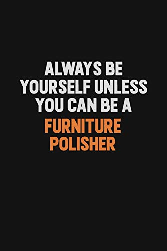 Always Be Yourself Unless You can Be A Furniture Polisher: Inspirational life quote blank lined Notebook 6x9 matte finish