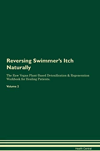 Reversing Swimmer's Itch: Naturally The Raw Vegan Plant-Based Detoxification & Regeneration Workbook for Healing Patients. Volume 2