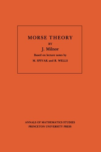 Morse Theory (Annals of Mathematic Studies AM-51): Morse Theory: Based On Lecture Notes By M. Spivak And R. Wells (Annals of Mathematics Studies : Vol 51)