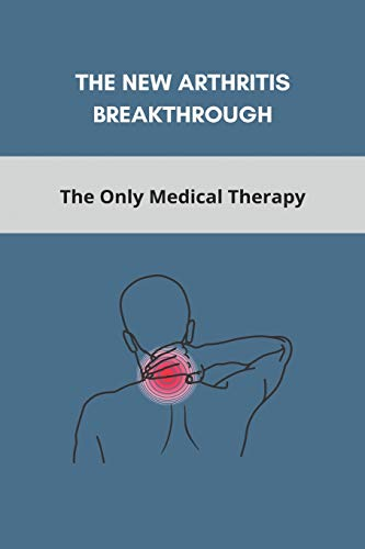 The New Arthritis Breakthrough: The Only Medical Therapy: What To Take To Prevent Arthritis