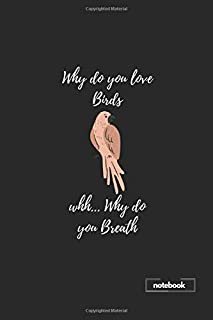 Why do you love Birds Notebook: Blank lined 6 x 9 keepsake journal write memories now, read them later and treasure forever ... a thoughtful gift for birdwatcher, birder and Birds lovers.