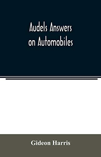 Audels answers on automobiles, for Relating to The Parts, operation, Care, Management, Road, Driving, Carburetters, Wiring, Timing, Ignition, Motor ... battery, electric vehicles, motor cycl