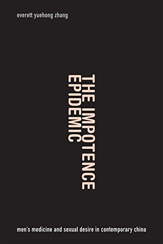 The Impotence Epidemic: Men's Medicine and Sexual Desire in Contemporary China (Critical Global Health: Evidence, Efficacy, Ethnography)