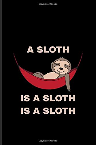 A Sloth Is A Sloth Is A Sloth: Funny Sloth Journal | Notebook | Workbook For Wildlife & Animal Lover - 6x9 - 100 Blank Lined Pages