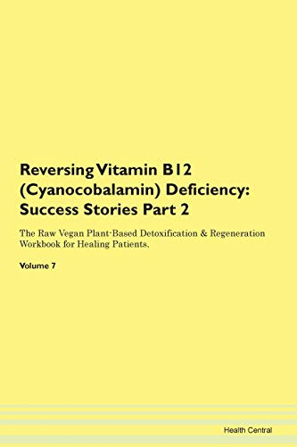 Reversing Vitamin B12 (Cyanocobalamin) Deficiency: Success Stories Part 2 The Raw Vegan Plant-Based Detoxification & Regeneration Workbook for Healing Patients. Volume 7