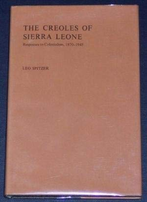 The Creoles of Sierra Leone: Responses to Colonialism 1870-1945