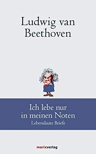 Ludwig van Beethoven: Ich lebe nur in meinen Noten: Lebenslaute Briefe