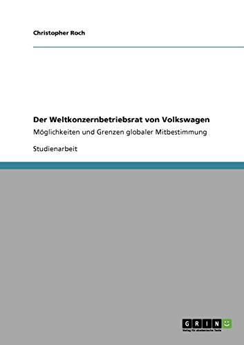 Der Weltkonzernbetriebsrat von Volkswagen: Möglichkeiten und Grenzen globaler Mitbestimmung