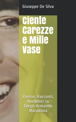 Ciente Carezze e Mille Vase: Poesie, Racconti, Aneddoti su Diego Armando Maradona