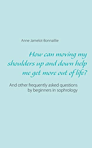 How can moving my shoulders up and down help me get more out of life? : And other frequently asked questions by beginners in sophrology