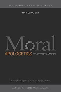 Moral Apologetics for Contemporary Christians: Pushing Back Against Cultural and Religious Critics (B & H Studies in Christian Ethics)