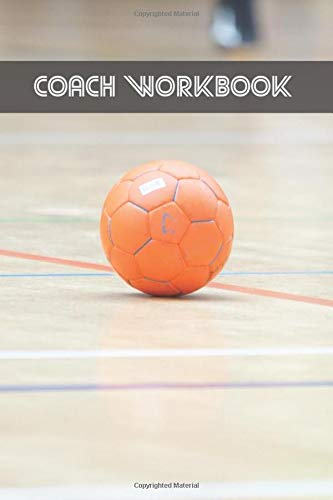 COACH WORKBOOK: HANDBALL TRAINING LOG BOOK   KEEP TRACK OF EVERY DETAIL OF YOUR TEAM GAMES   COURT TEMPLATES FOR MATCH PREPARATION AND ANUAL CALENDAR INCLUDED.